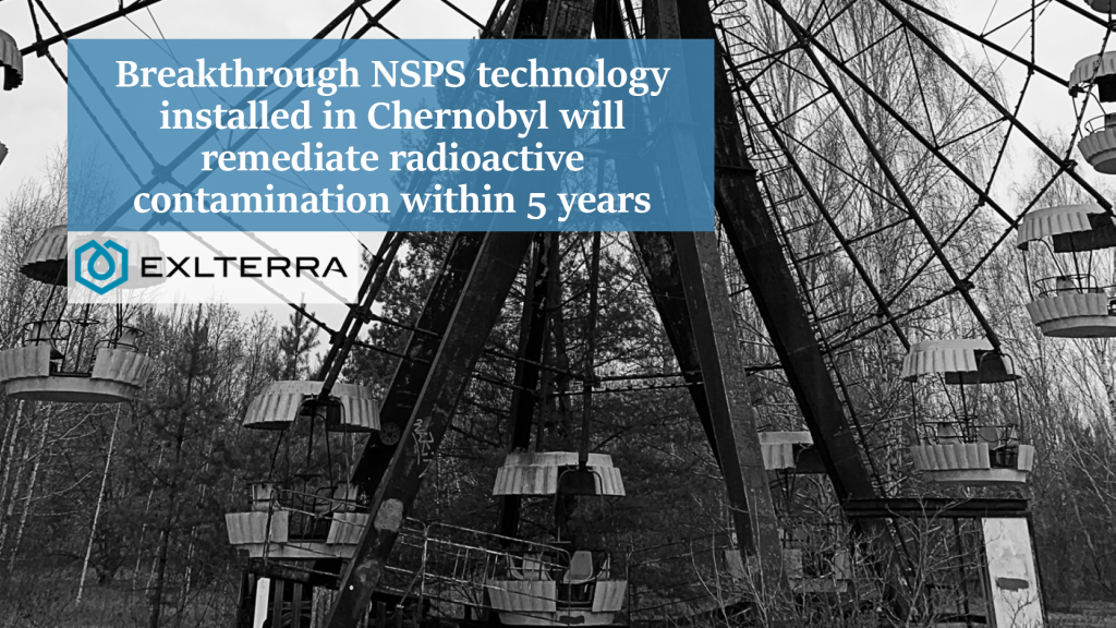 Breakthrough NSPS technology installed in Chernobyl will remediate radioactive contamination within 5 years.